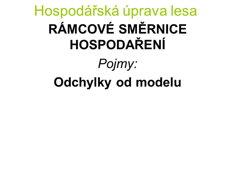 Hospodářská úprava lesa RÁMCOVÉ SMĚRNICE HOSPODAŘENÍ Pojmy: Odchylky od modelu