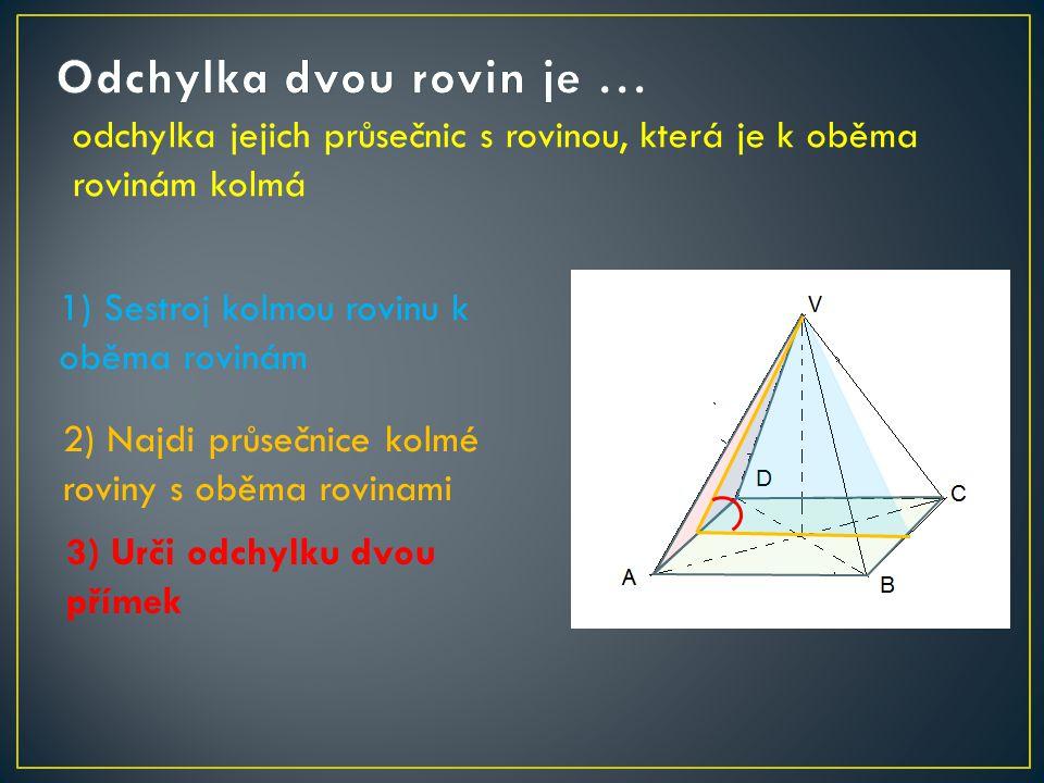 odchylka jejich průsečnic s rovinou, která je k oběma rovinám kolmá 1) Sestroj kolmou rovinu k oběma rovinám 2) Najdi průsečnice kolmé roviny s oběma rovinami 3) Urči odchylku dvou přímek