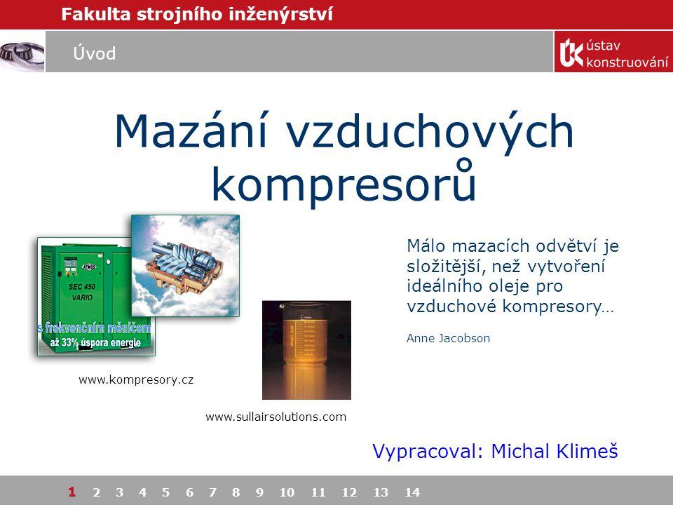Fakulta strojního inženýrství 1 2 3 4 5 6 7 8 9 10 11 12 13 14 Mazání vzduchových kompresorů Vypracoval: Michal Klimeš Málo mazacích odvětví je složit