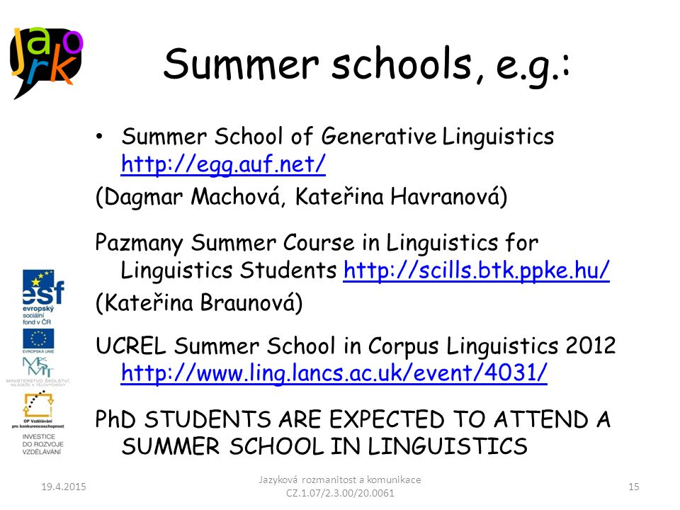 Summer schools, e.g.: Summer School of Generative Linguistics http://egg.auf.net/ http://egg.auf.net/ (Dagmar Machová, Kateřina Havranová) Pazmany Summer Course in Linguistics for Linguistics Students http://scills.btk.ppke.hu/http://scills.btk.ppke.hu/ (Kateřina Braunová) UCREL Summer School in Corpus Linguistics 2012 http://www.ling.lancs.ac.uk/event/4031/ http://www.ling.lancs.ac.uk/event/4031/ PhD STUDENTS ARE EXPECTED TO ATTEND A SUMMER SCHOOL IN LINGUISTICS 19.4.2015 Jazyková rozmanitost a komunikace CZ.1.07/2.3.00/20.0061 15