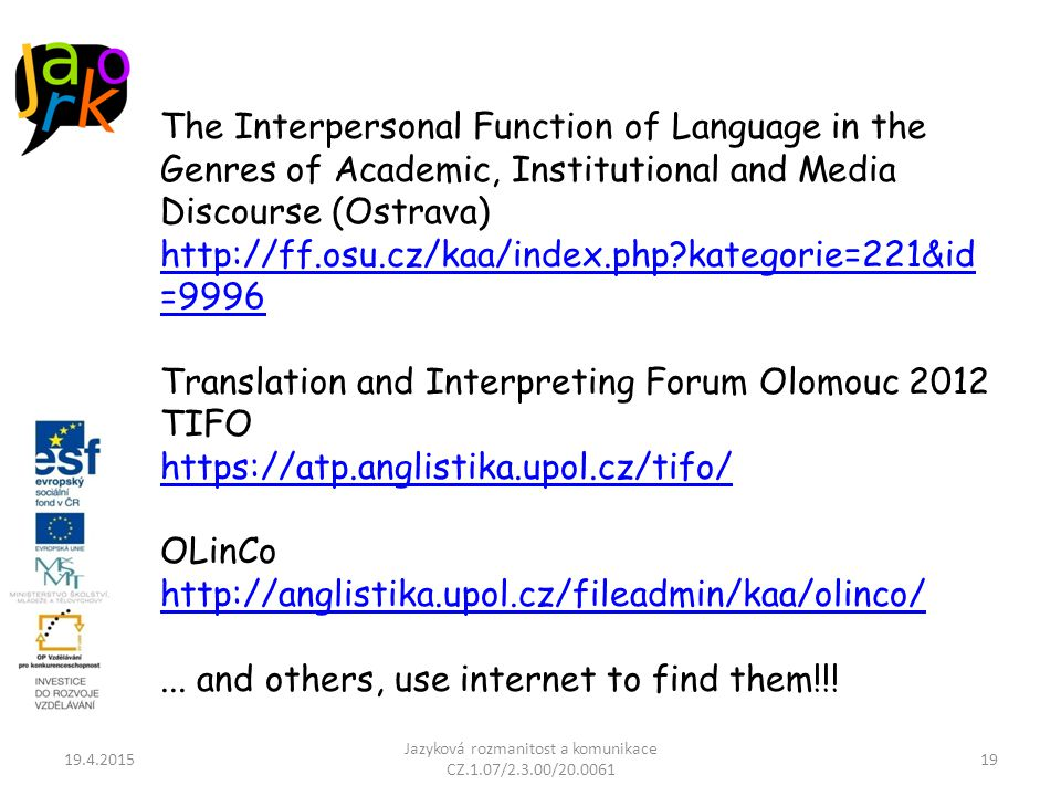 19.4.2015 Jazyková rozmanitost a komunikace CZ.1.07/2.3.00/20.0061 19 The Interpersonal Function of Language in the Genres of Academic, Institutional and Media Discourse (Ostrava) http://ff.osu.cz/kaa/index.php kategorie=221&id =9996 Translation and Interpreting Forum Olomouc 2012 TIFO https://atp.anglistika.upol.cz/tifo/ OLinCo http://anglistika.upol.cz/fileadmin/kaa/olinco/...