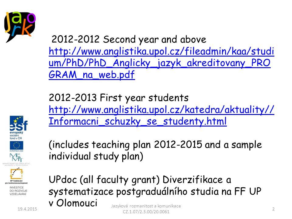 19.4.2015 Jazyková rozmanitost a komunikace CZ.1.07/2.3.00/20.0061 2 2012-2012 Second year and above http://www.anglistika.upol.cz/fileadmin/kaa/studi um/PhD/PhD_Anglicky_jazyk_akreditovany_PRO GRAM_na_web.pdf 2012-2013 First year students http://www.anglistika.upol.cz/katedra/aktuality// Informacni_schuzky_se_studenty.html (includes teaching plan 2012-2015 and a sample individual study plan) UPdoc (all faculty grant) Diverzifikace a systematizace postgraduálního studia na FF UP v Olomouci