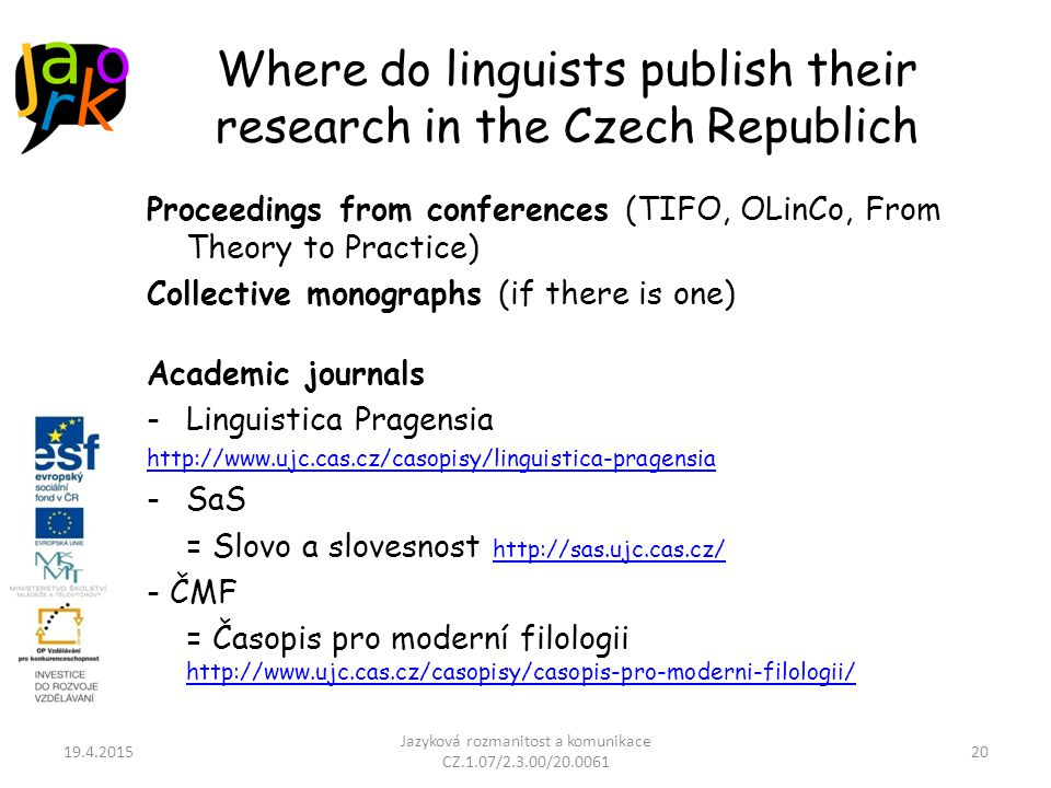 Where do linguists publish their research in the Czech Republich Proceedings from conferences (TIFO, OLinCo, From Theory to Practice) Collective monographs (if there is one) Academic journals -Linguistica Pragensia http://www.ujc.cas.cz/casopisy/linguistica-pragensia -SaS = Slovo a slovesnost http://sas.ujc.cas.cz/ http://sas.ujc.cas.cz/ - ČMF = Časopis pro moderní filologii http://www.ujc.cas.cz/casopisy/casopis-pro-moderni-filologii/ http://www.ujc.cas.cz/casopisy/casopis-pro-moderni-filologii/ 19.4.2015 Jazyková rozmanitost a komunikace CZ.1.07/2.3.00/20.0061 20