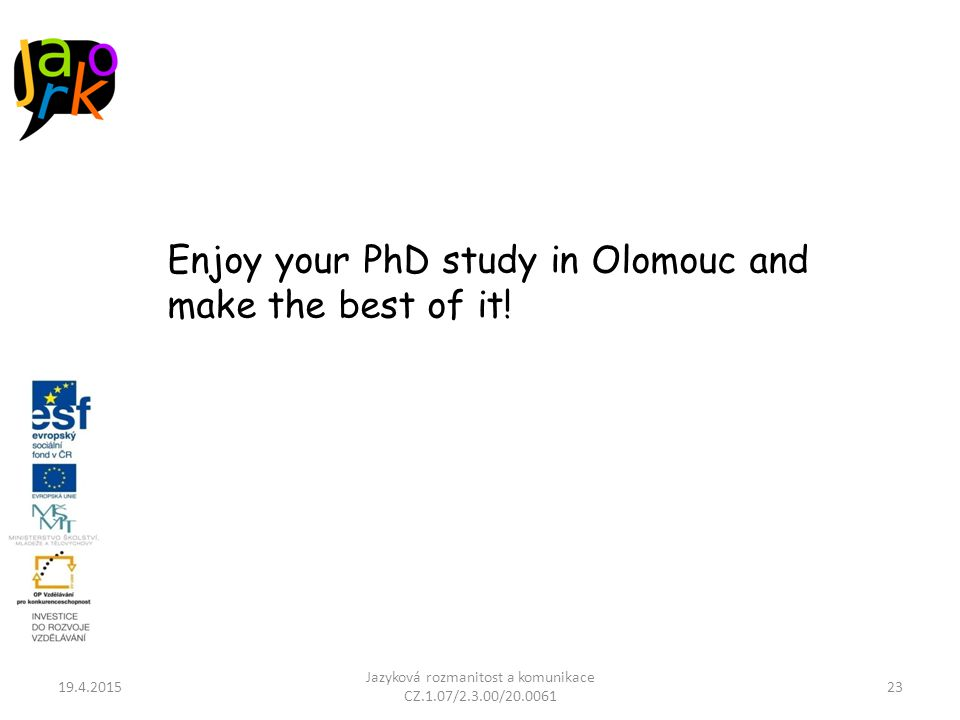 19.4.2015 Jazyková rozmanitost a komunikace CZ.1.07/2.3.00/20.0061 23 Enjoy your PhD study in Olomouc and make the best of it!