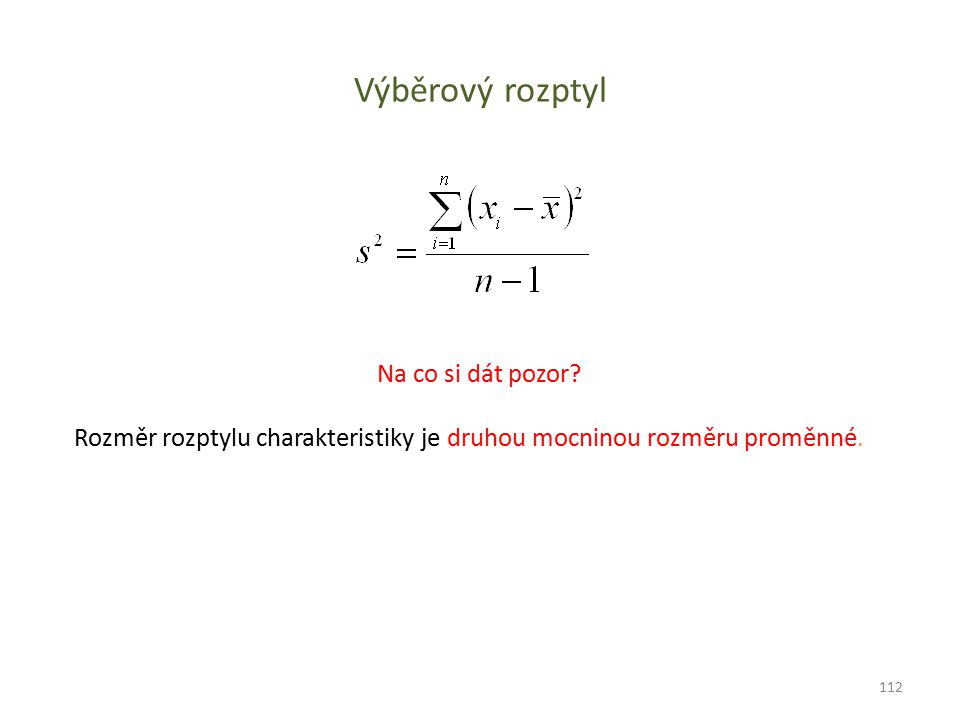 Výběrový rozptyl Na co si dát pozor? Rozměr rozptylu charakteristiky je druhou mocninou rozměru proměnné. 112