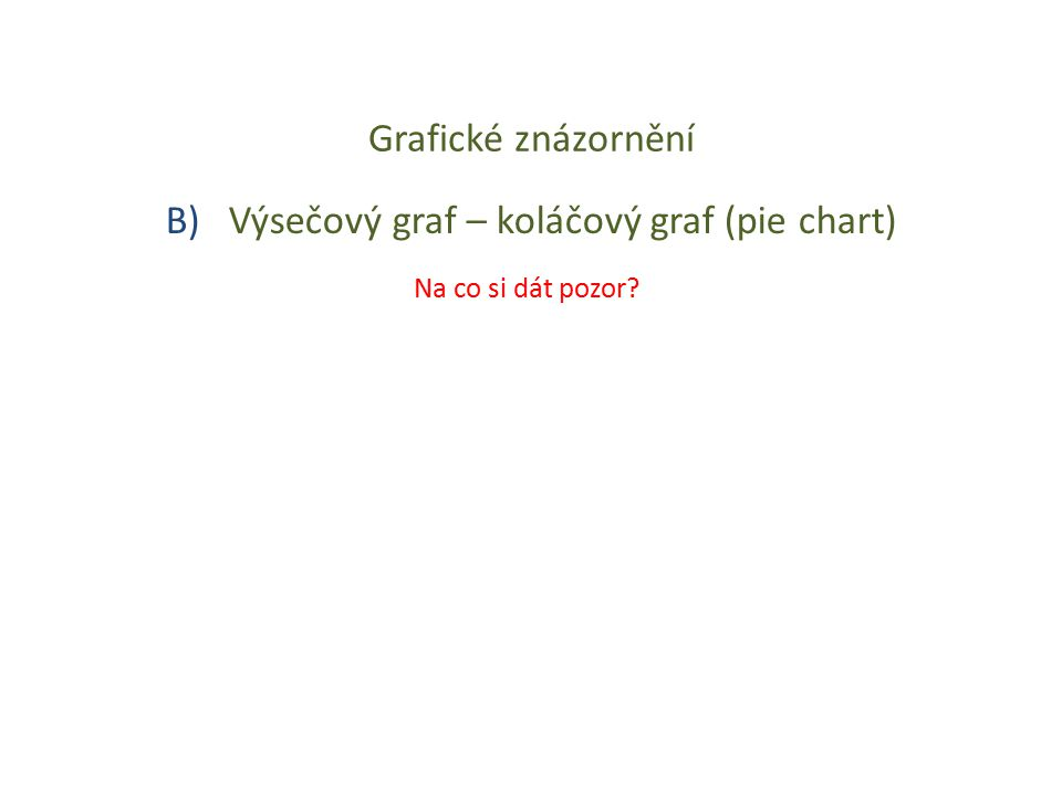 Grafické znázornění B) Výsečový graf – koláčový graf (pie chart) Na co si dát pozor?