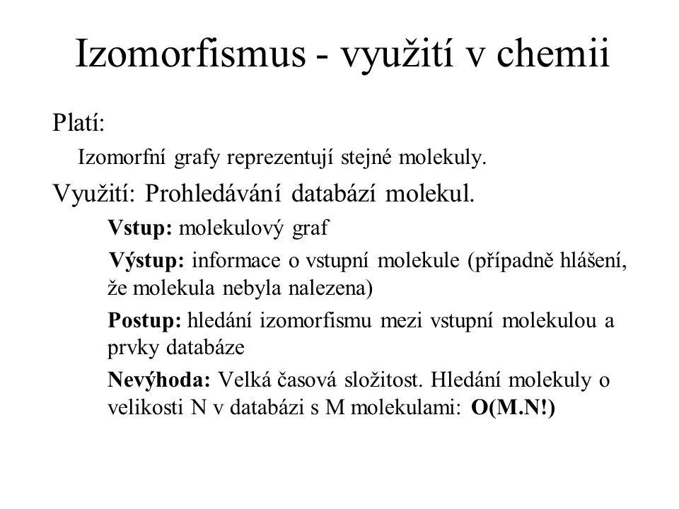 Izomorfismus - využití v chemii Platí: Izomorfní grafy reprezentují stejné molekuly. Využití: Prohledávání databází molekul. Vstup: molekulový graf Vý