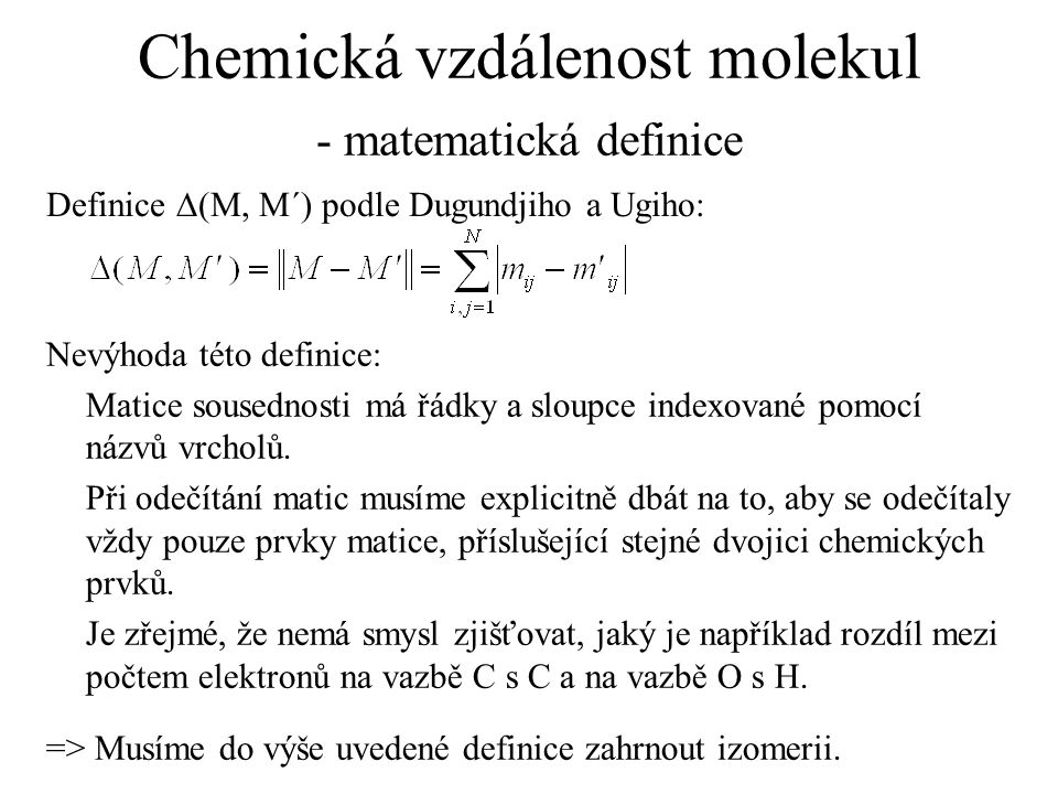 Chemická vzdálenost molekul - matematická definice Definice  (M, M´) podle Dugundjiho a Ugiho: Nevýhoda této definice: Matice sousednosti má řádky a