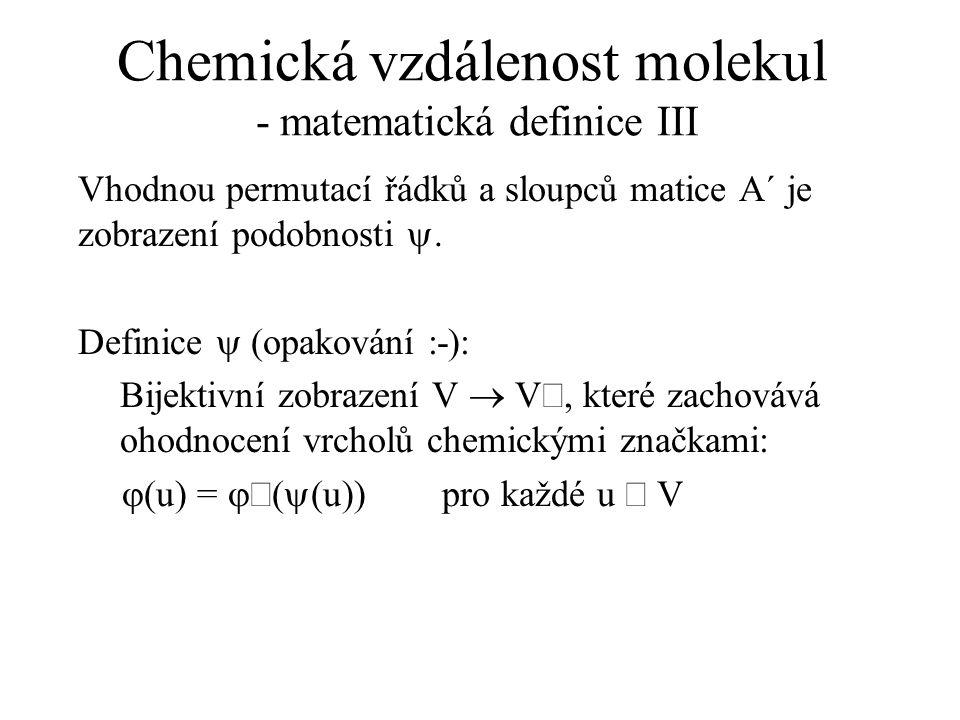 Chemická vzdálenost molekul - matematická definice III Vhodnou permutací řádků a sloupců matice A´ je zobrazení podobnosti . Definice  (opakování :-
