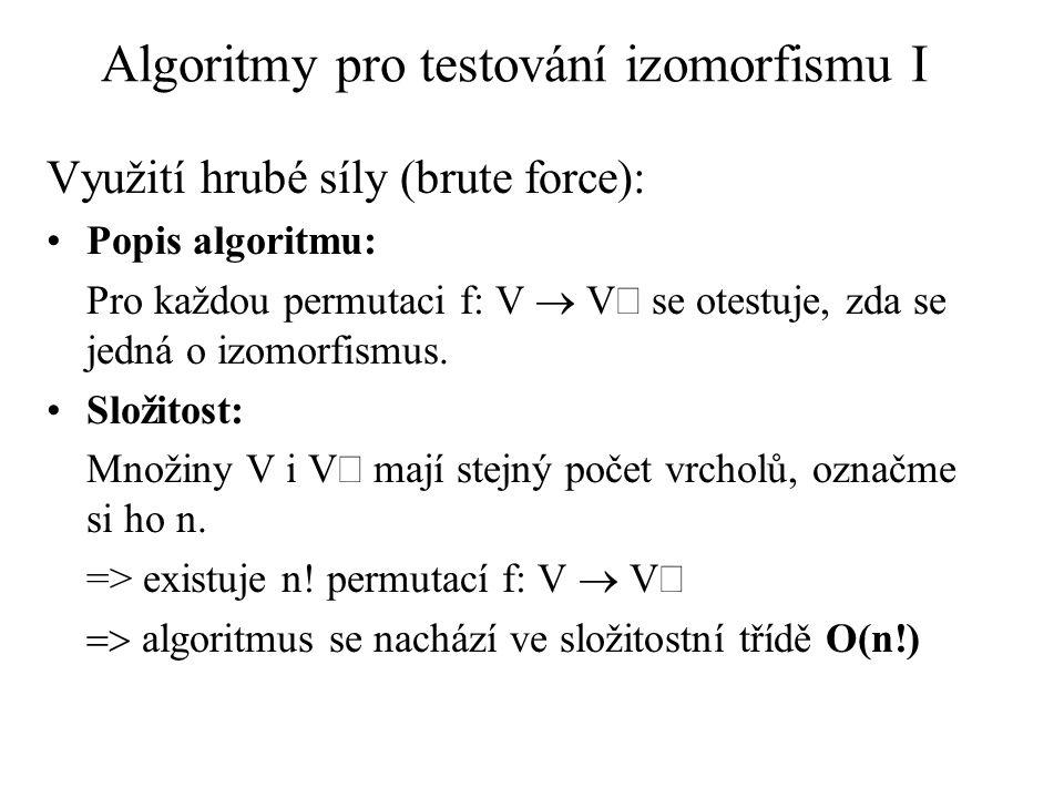 Algoritmy pro testování izomorfismu I Využití hrubé síly (brute force): Popis algoritmu: Pro každou permutaci f: V  V se otestuje, zda se jedná o izo