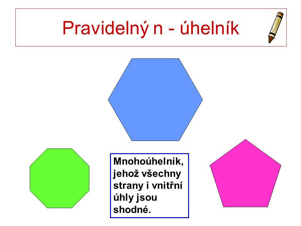 Pravidelný n - úhelník Mnohoúhelník, jehož všechny strany i vnitřní úhly jsou shodné.