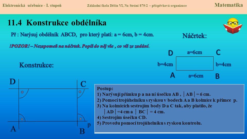 11.4 Konstrukce obdélníka Postup: 1) Narýsuji přímku p a na ní úsečku AB, │AB│= 6 cm. 2) Pomocí trojúhelníku s ryskou v bodech A a B kolmice k přímce