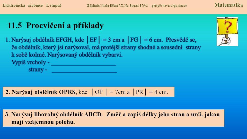 11.5 Procvičení a příklady 2. Narýsuj obdélník OPRS, kde │OP │ = 7cm a │PR│ = 4 cm. 3. Narýsuj libovolný obdélník ABCD. Změř a zapiš délky jeho stran