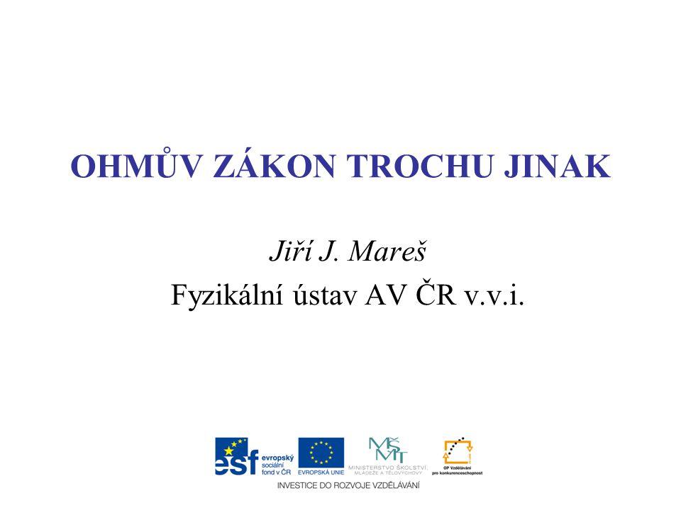 OHMŮV ZÁKON TROCHU JINAK Jiří J. Mareš Fyzikální ústav AV ČR v.v.i.