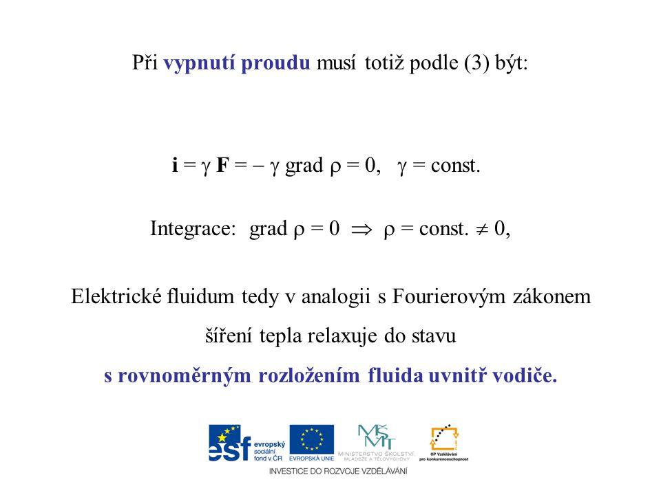 Při vypnutí proudu musí totiž podle (3) být: i =  F =   grad  = 0,  = const. Integrace: grad  = 0   = const.  0, Elektrické fluidum tedy v an