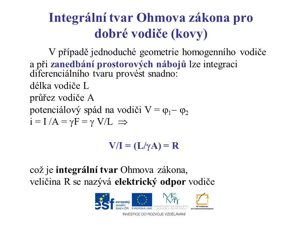 Integrální tvar Ohmova zákona pro dobré vodiče (kovy) V případě jednoduché geometrie homogenního vodiče a při zanedbání prostorových nábojů lze integr