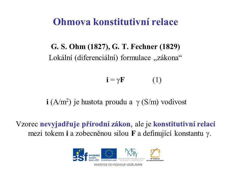 """Ohmova konstitutivní relace G. S. Ohm (1827), G. T. Fechner (1829) Lokální (diferenciální) formulace """"zákona"""" i =  F(1) i (A/m 2 ) je hustota proudu"""