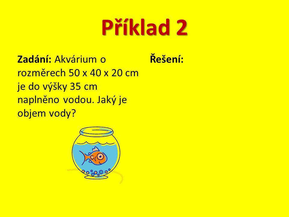 Příklad 2 Zadání: Akvárium o rozměrech 50 x 40 x 20 cm je do výšky 35 cm naplněno vodou. Jaký je objem vody? Řešení: