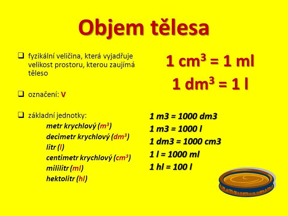 Objem tělesa  fyzikální veličina, která vyjadřuje velikost prostoru, kterou zaujímá těleso V  označení: V  základní jednotky: metr krychlový (m 3 )