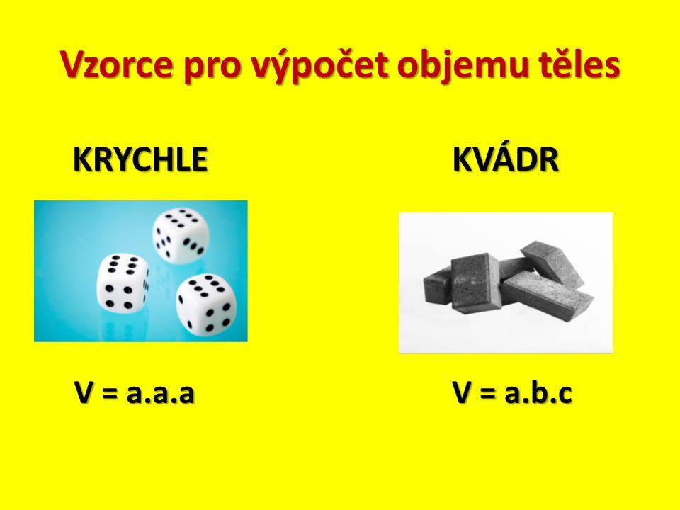 Vzorce pro výpočet objemu těles KRYCHLE V = a.a.a KVÁDR V = a.b.c