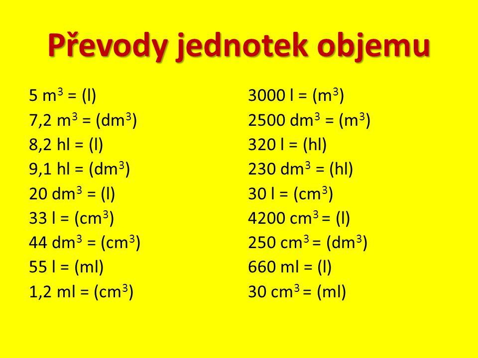 Převody jednotek objemu 5 m 3 = (l) 7,2 m 3 = (dm 3 ) 8,2 hl = (l) 9,1 hl = (dm 3 ) 20 dm 3 = (l) 33 l = (cm 3 ) 44 dm 3 = (cm 3 ) 55 l = (ml) 1,2 ml