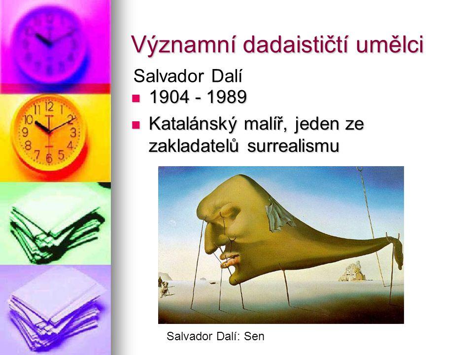 Významní dadaističtí umělci 1904 - 1989 1904 - 1989 Katalánský malíř, jeden ze zakladatelů surrealismu Katalánský malíř, jeden ze zakladatelů surrealismu Salvador Dalí Salvador Dalí: Sen