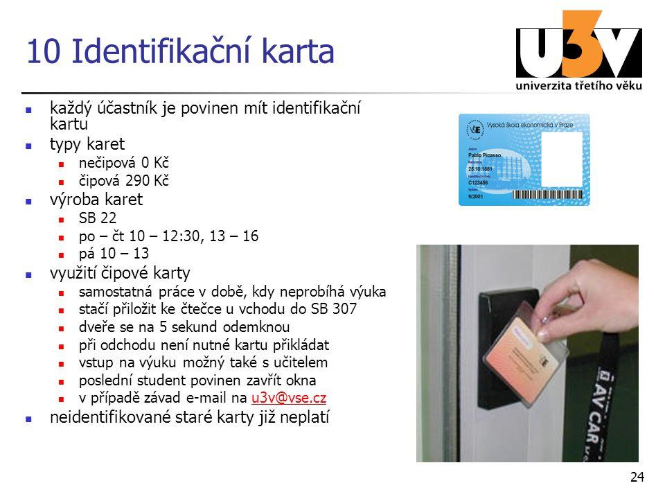 24 10 Identifikační karta každý účastník je povinen mít identifikační kartu typy karet nečipová 0 Kč čipová 290 Kč výroba karet SB 22 po – čt 10 – 12:30, 13 – 16 pá 10 – 13 využití čipové karty samostatná práce v době, kdy neprobíhá výuka stačí přiložit ke čtečce u vchodu do SB 307 dveře se na 5 sekund odemknou při odchodu není nutné kartu přikládat vstup na výuku možný také s učitelem poslední student povinen zavřít okna v případě závad e-mail na u3v@vse.czu3v@vse.cz neidentifikované staré karty již neplatí