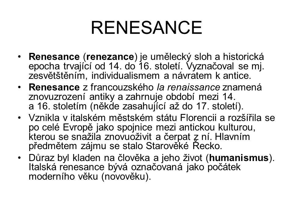 RENESANCE Renesance (renezance) je umělecký sloh a historická epocha trvající od 14. do 16. století. Vyznačoval se mj. zesvětštěním, individualismem a