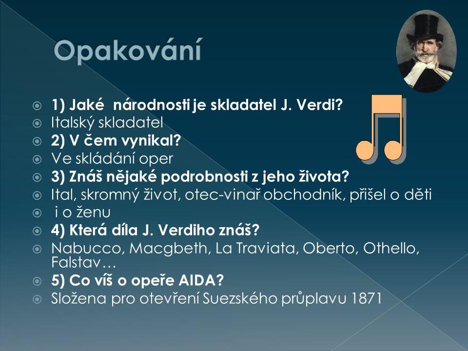  1) Jaké národnosti je skladatel J. Verdi?  Italský skladatel  2) V čem vynikal?  Ve skládání oper  3) Znáš nějaké podrobnosti z jeho života?  I