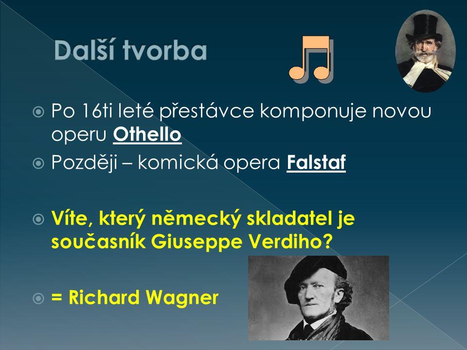  Po 16ti leté přestávce komponuje novou operu Othello  Později – komická opera Falstaf  Víte, který německý skladatel je současník Giuseppe Verdiho