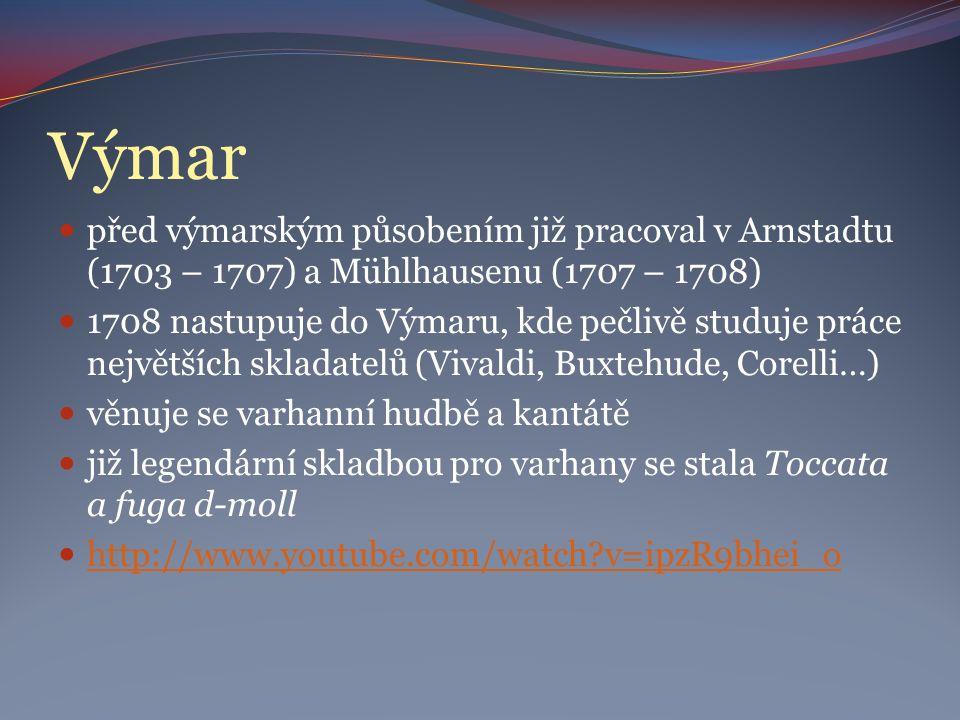 Výmar před výmarským působením již pracoval v Arnstadtu (1703 – 1707) a Mühlhausenu (1707 – 1708) 1708 nastupuje do Výmaru, kde pečlivě studuje práce největších skladatelů (Vivaldi, Buxtehude, Corelli…) věnuje se varhanní hudbě a kantátě již legendární skladbou pro varhany se stala Toccata a fuga d-moll http://www.youtube.com/watch v=ipzR9bhei_o