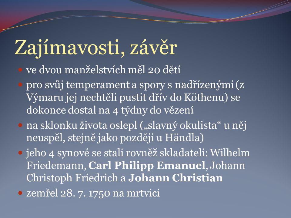 """Zajímavosti, závěr ve dvou manželstvích měl 20 dětí pro svůj temperament a spory s nadřízenými (z Výmaru jej nechtěli pustit dřív do Köthenu) se dokonce dostal na 4 týdny do vězení na sklonku života oslepl (""""slavný okulista u něj neuspěl, stejně jako později u Händla) jeho 4 synové se stali rovněž skladateli: Wilhelm Friedemann, Carl Philipp Emanuel, Johann Christoph Friedrich a Johann Christian zemřel 28."""
