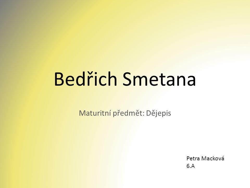 Bedřich Smetana Maturitní předmět: Dějepis Petra Macková 6.A