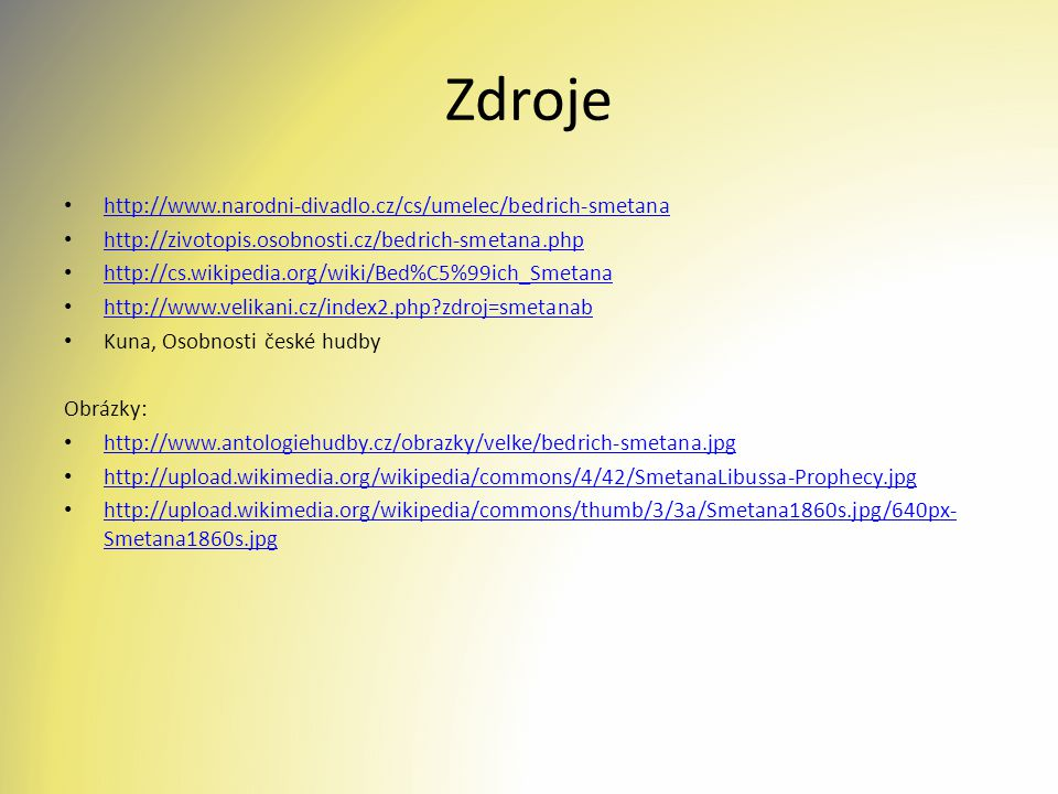 Zdroje http://www.narodni-divadlo.cz/cs/umelec/bedrich-smetana http://zivotopis.osobnosti.cz/bedrich-smetana.php http://cs.wikipedia.org/wiki/Bed%C5%99ich_Smetana http://www.velikani.cz/index2.php?zdroj=smetanab Kuna, Osobnosti české hudby Obrázky: http://www.antologiehudby.cz/obrazky/velke/bedrich-smetana.jpg http://upload.wikimedia.org/wikipedia/commons/4/42/SmetanaLibussa-Prophecy.jpg http://upload.wikimedia.org/wikipedia/commons/thumb/3/3a/Smetana1860s.jpg/640px- Smetana1860s.jpg http://upload.wikimedia.org/wikipedia/commons/thumb/3/3a/Smetana1860s.jpg/640px- Smetana1860s.jpg