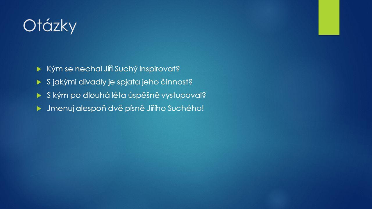 Otázky  Kým se nechal Jiří Suchý inspirovat?  S jakými divadly je spjata jeho činnost?  S kým po dlouhá léta úspěšně vystupoval?  Jmenuj alespoň d
