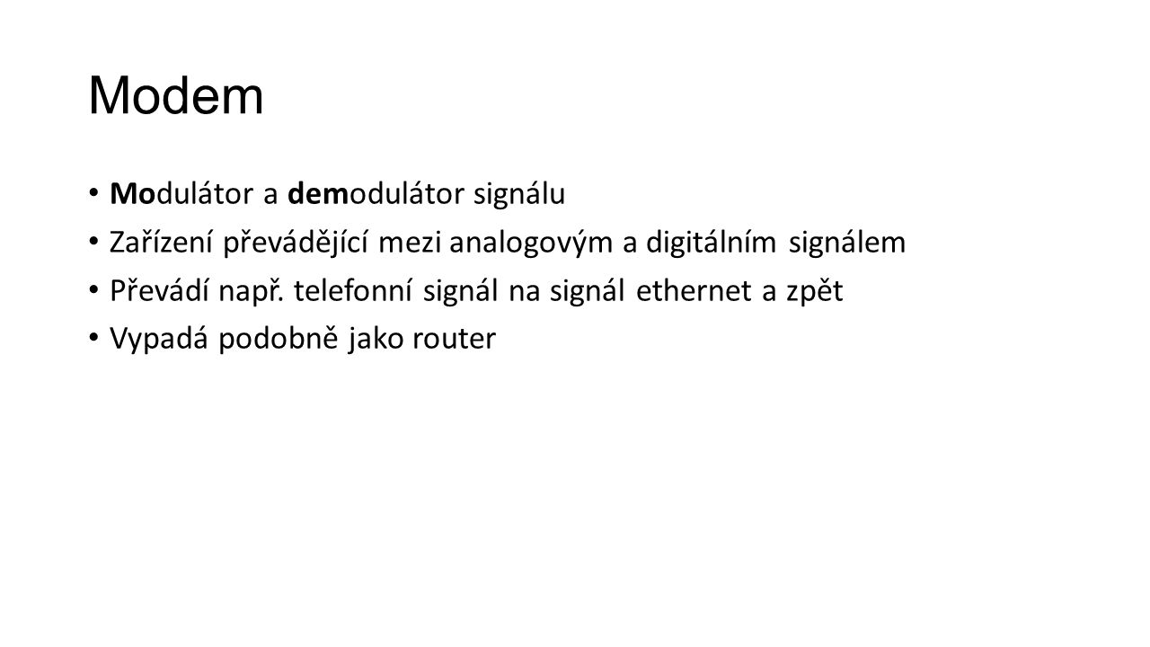 Modem Modulátor a demodulátor signálu Zařízení převádějící mezi analogovým a digitálním signálem Převádí např. telefonní signál na signál ethernet a z