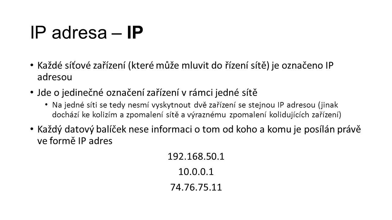 IP adresa – IP Každé síťové zařízení (které může mluvit do řízení sítě) je označeno IP adresou Jde o jedinečné označení zařízení v rámci jedné sítě Na