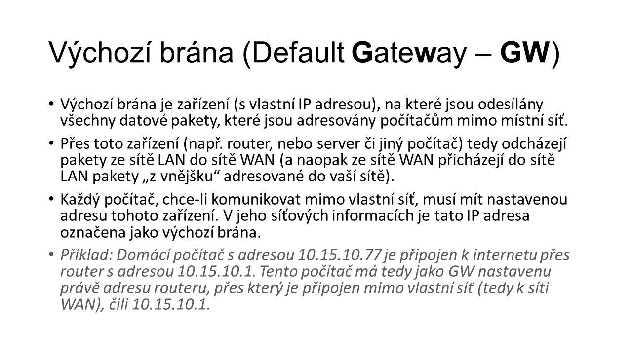 Výchozí brána (Default Gateway – GW) Výchozí brána je zařízení (s vlastní IP adresou), na které jsou odesílány všechny datové pakety, které jsou adres