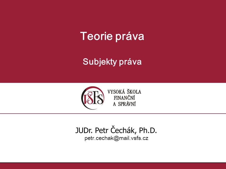Teorie práva Subjekty práva JUDr. Petr Čechák, Ph.D. petr.cechak@mail.vsfs.cz