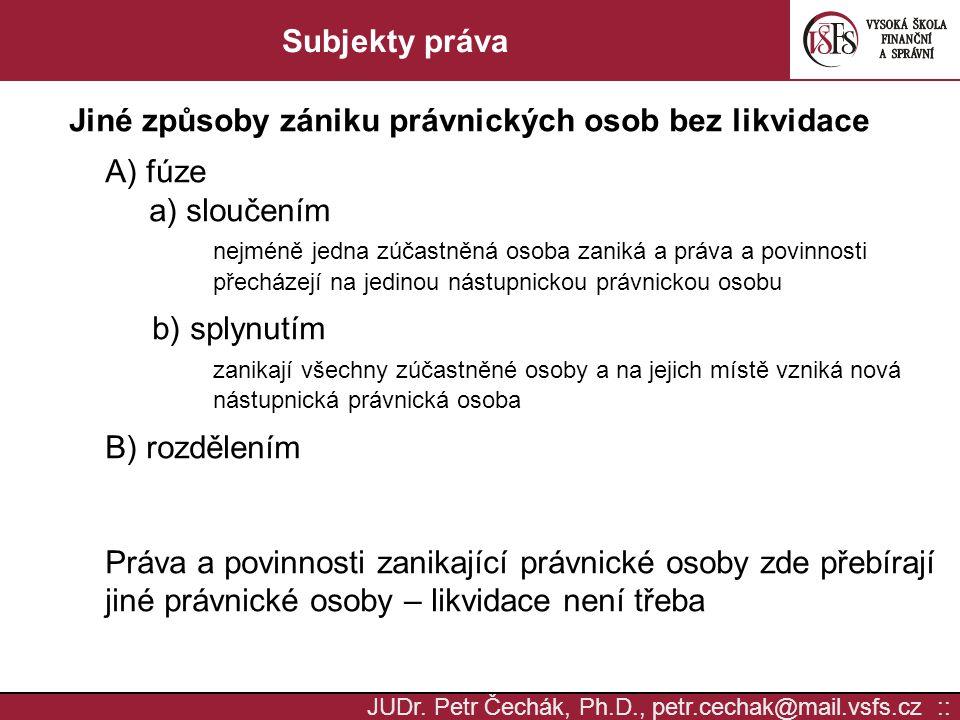 JUDr. Petr Čechák, Ph.D., petr.cechak@mail.vsfs.cz :: Subjekty práva Jiné způsoby zániku právnických osob bez likvidace A) fúze a) sloučením nejméně j