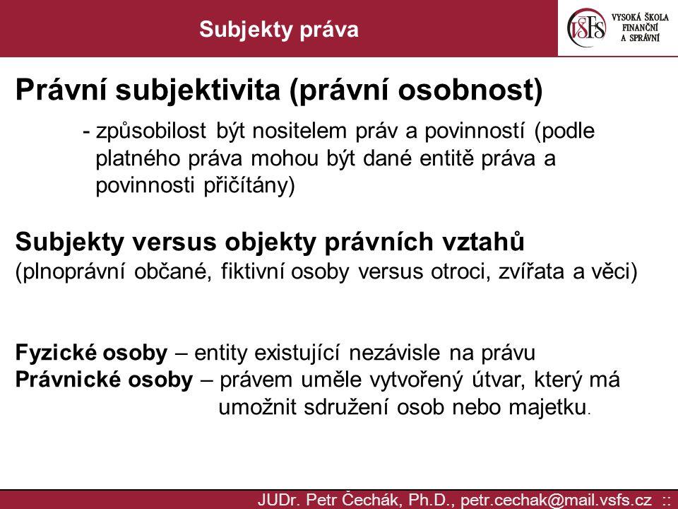 JUDr. Petr Čechák, Ph.D., petr.cechak@mail.vsfs.cz :: Subjekty práva Právní subjektivita (právní osobnost) - způsobilost být nositelem práv a povinnos