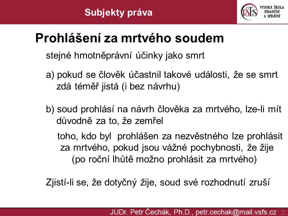 JUDr. Petr Čechák, Ph.D., petr.cechak@mail.vsfs.cz :: Subjekty práva Prohlášení za mrtvého soudem stejné hmotněprávní účinky jako smrt a) pokud se člo