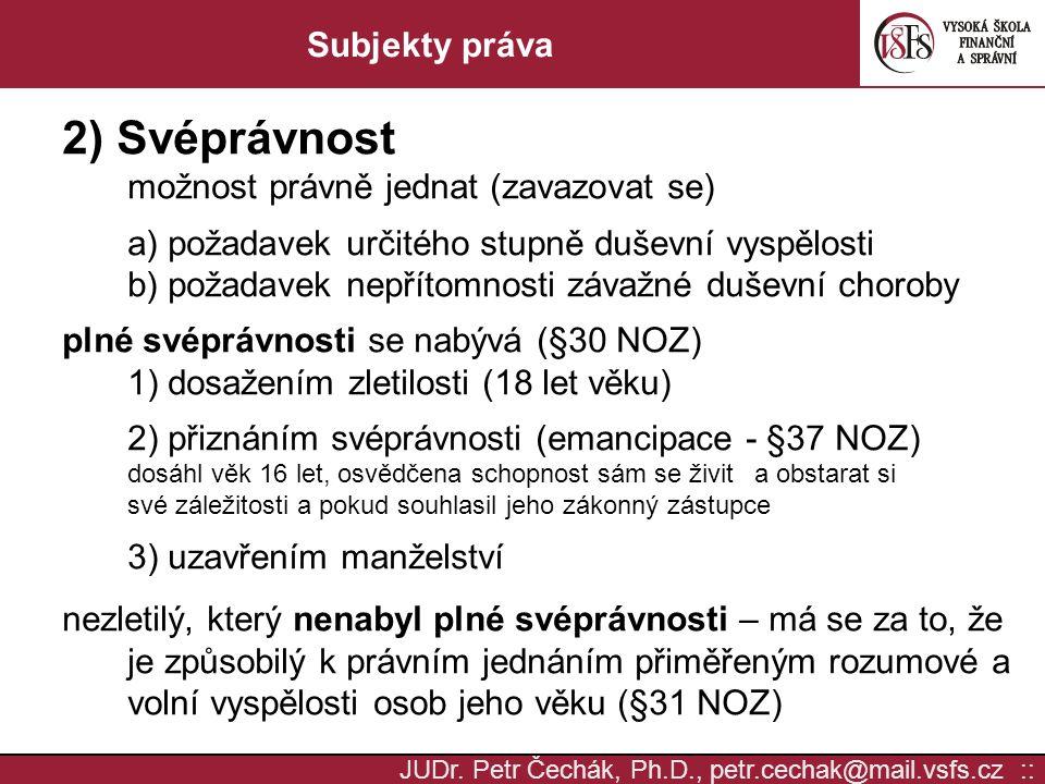 JUDr. Petr Čechák, Ph.D., petr.cechak@mail.vsfs.cz :: Subjekty práva 2) Svéprávnost možnost právně jednat (zavazovat se) a) požadavek určitého stupně