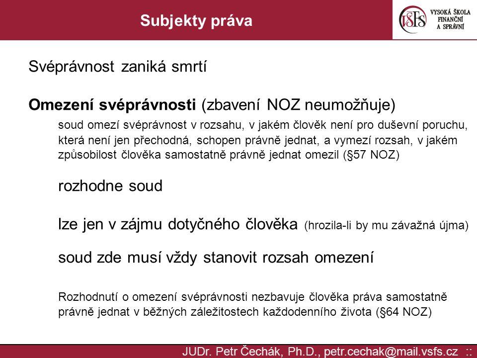 JUDr. Petr Čechák, Ph.D., petr.cechak@mail.vsfs.cz :: Subjekty práva Svéprávnost zaniká smrtí Omezení svéprávnosti (zbavení NOZ neumožňuje) soud omezí