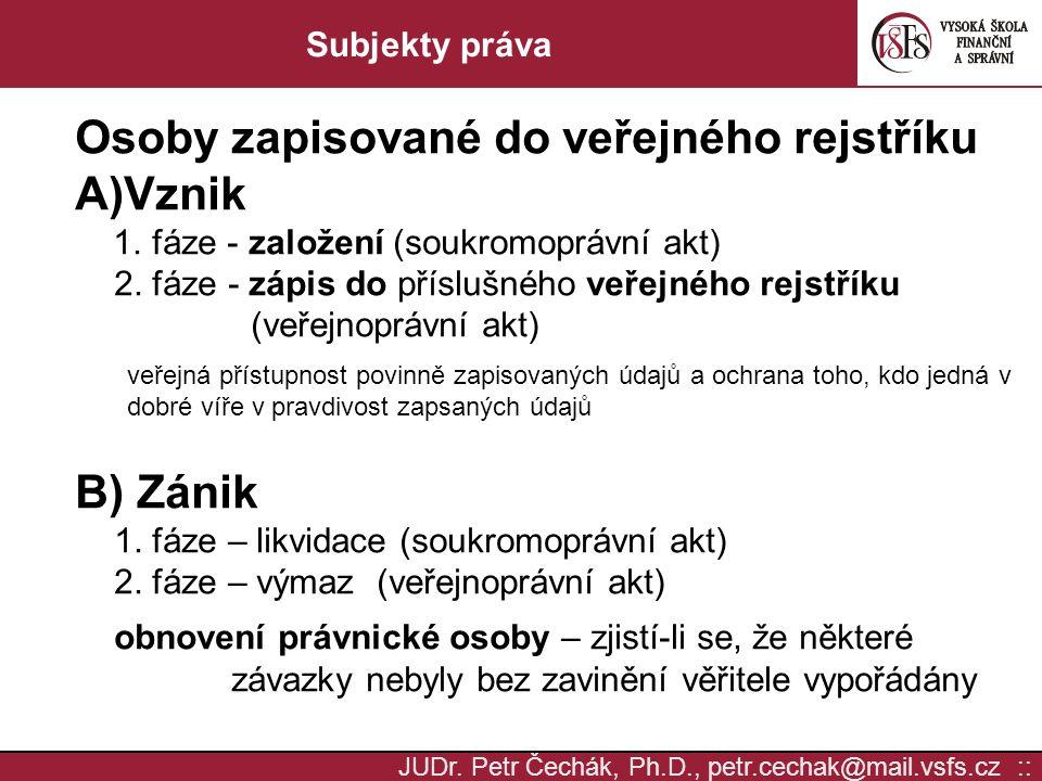 JUDr. Petr Čechák, Ph.D., petr.cechak@mail.vsfs.cz :: Subjekty práva Osoby zapisované do veřejného rejstříku A)Vznik 1. fáze - založení (soukromoprávn