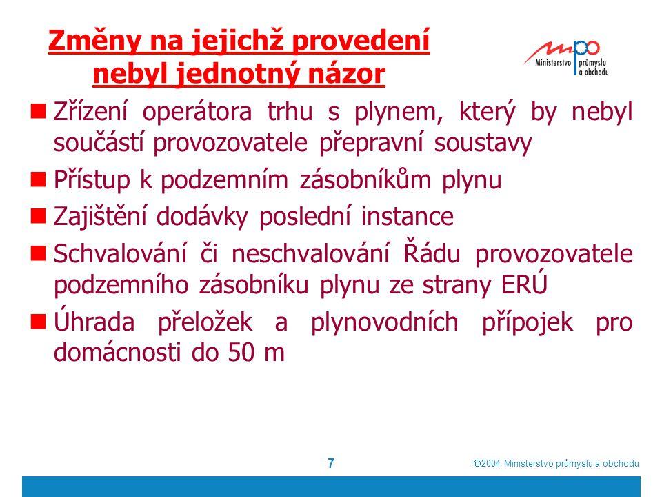  2004  Ministerstvo průmyslu a obchodu 7 Změny na jejichž provedení nebyl jednotný názor Zřízení operátora trhu s plynem, který by nebyl součástí provozovatele přepravní soustavy Přístup k podzemním zásobníkům plynu Zajištění dodávky poslední instance Schvalování či neschvalování Řádu provozovatele podzemního zásobníku plynu ze strany ERÚ Úhrada přeložek a plynovodních přípojek pro domácnosti do 50 m