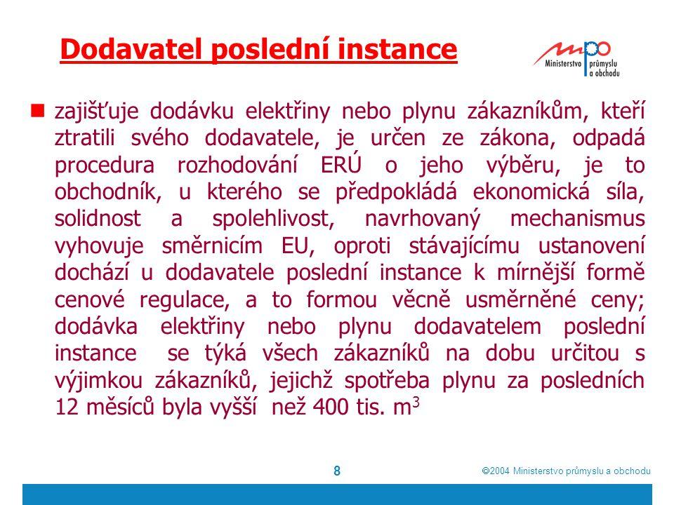  2004  Ministerstvo průmyslu a obchodu 8 Dodavatel poslední instance zajišťuje dodávku elektřiny nebo plynu zákazníkům, kteří ztratili svého dodavatele, je určen ze zákona, odpadá procedura rozhodování ERÚ o jeho výběru, je to obchodník, u kterého se předpokládá ekonomická síla, solidnost a spolehlivost, navrhovaný mechanismus vyhovuje směrnicím EU, oproti stávajícímu ustanovení dochází u dodavatele poslední instance k mírnější formě cenové regulace, a to formou věcně usměrněné ceny; dodávka elektřiny nebo plynu dodavatelem poslední instance se týká všech zákazníků na dobu určitou s výjimkou zákazníků, jejichž spotřeba plynu za posledních 12 měsíců byla vyšší než 400 tis.