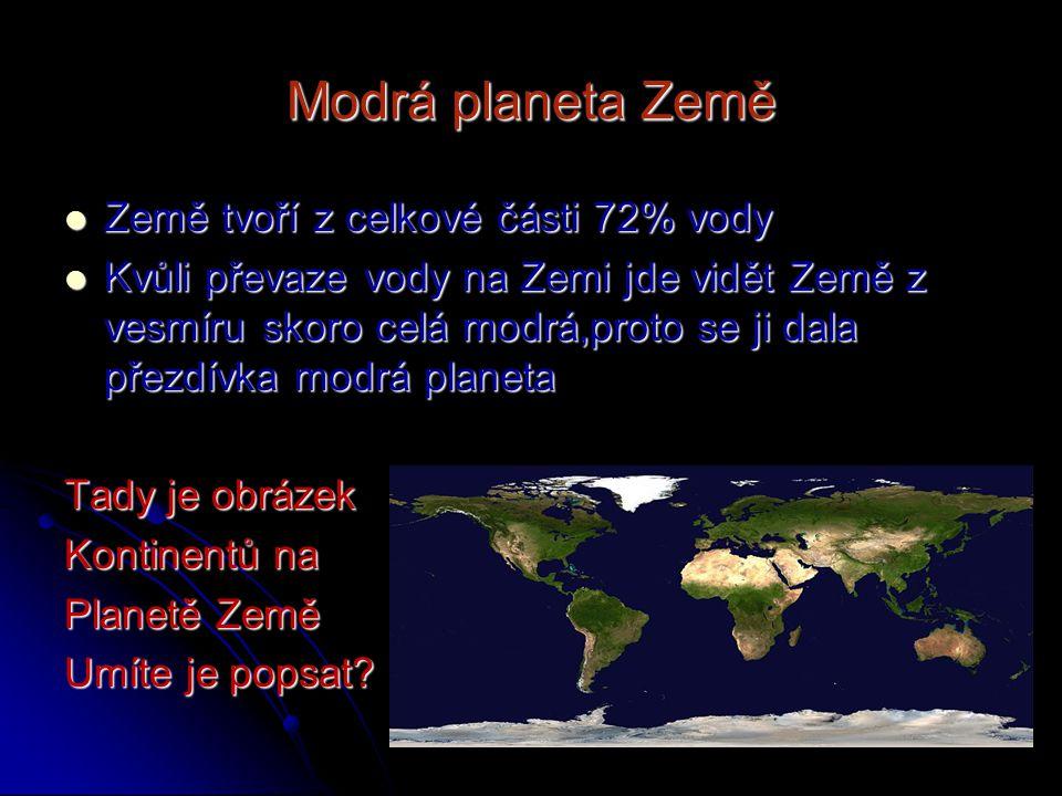Modrá planeta Země Země tvoří z celkové části 72% vody Země tvoří z celkové části 72% vody Kvůli převaze vody na Zemi jde vidět Země z vesmíru skoro c