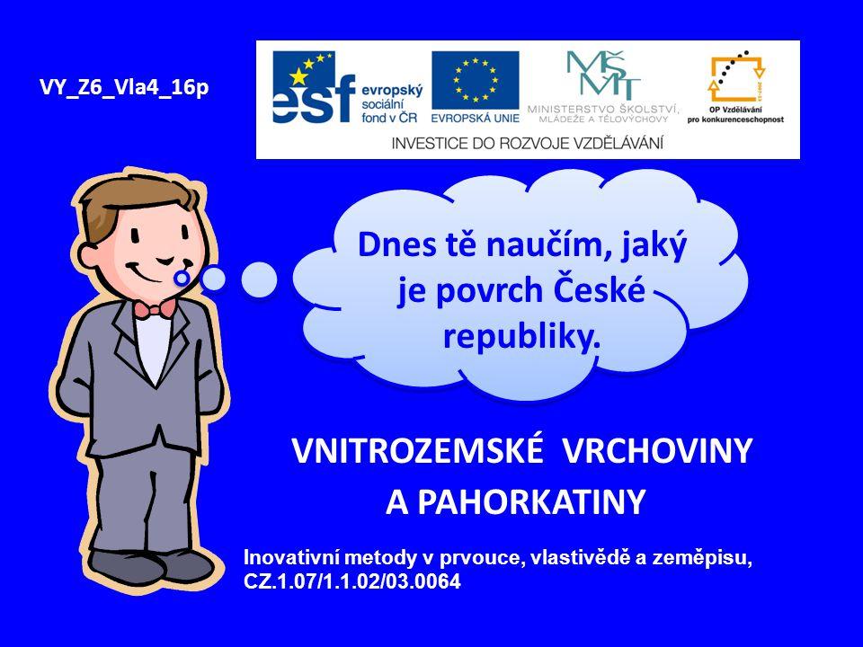 VNITROZEMSKÉ VRCHOVINY A PAHORKATINY VY_Z6_Vla4_16p Dnes tě naučím, jaký je povrch České republiky.