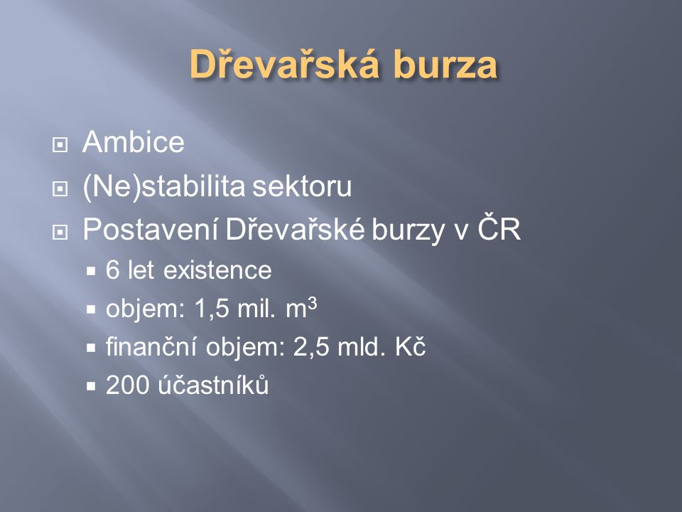  Ambice  (Ne)stabilita sektoru  Postavení Dřevařské burzy v ČR  6 let existence  objem: 1,5 mil.